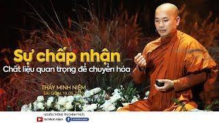 Thầy Minh Niệm | Sự chấp nhận - Chất liệu quan trọng để chuyển hóa | 19.05.2019