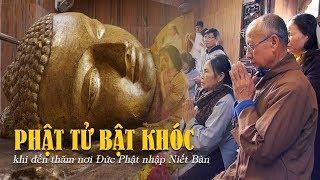 Phật tử bật khóc khi đến nơi Đức Phật nhập Niết Bàn - Thánh địa Kushinagar