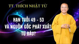 HẠN TUỔI 49 - 53 VÀ NGUỒN GÔC PHÁT XUẤT TỪ ĐÂU?   TT. THÍCH NHẬT TỪ