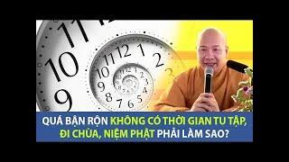 Quá bận rộn không có thời gian niệm Phật, đi chùa,tu tập phải làm sao?