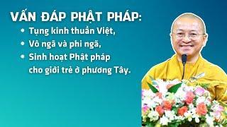 Vấn đáp Phật pháp: Tụng kinh thuần Việt, vô ngã và phi ngã, sinh hoạt Phật pháp cho giới trẻ,..