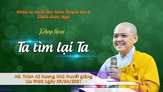TA TÌM LẠI TA - Ni sư. TN. Hương Nhũ giảng trong khóa tu XGGD8 tại chùa Giác Ngộ, ngày 29-04-2021