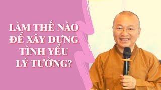Làm Thế Nào Để Xây Dựng TÌNH YÊU LÝ TƯỞNG? | TT. Thích Nhật Từ