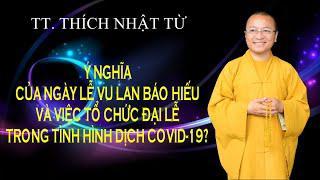 Ý NGHĨA CỦA LỄ VU LAN VÀ VIỆC TỔ CHỨC ĐẠI LỄ TRONG TÌNH HÌNH DỊCH COVID-19 ?   TT. THÍCH NHẬT TỪ