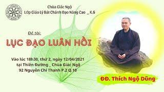 LỤC ĐẠO LUÂN HỒI - ĐĐ. Ngộ Dũng thuyết giảng tại chùa Giác Ngộ - Ngày 12-04-2021
