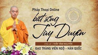 Biết sống Tùy Duyên | Thầy Thích Tâm Nguyên chia sẻ online - Đạo tràng chùa Viên Ngộ - Hàn Quốc 2021