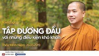 Thầy Minh Niệm | Vấn đáp: Tập đương đầu với những điều kiện khó khăn | 26.05.2019