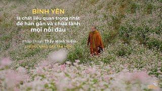 Thầy Minh Niệm | Bình yên là chất liệu quan trọng nhất để hàn gắn và chữa lành mọi nỗi đau | NDTH