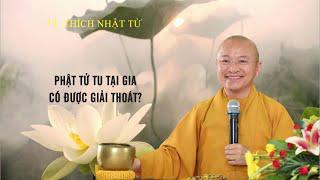Vấn đáp: Phật tử TU tại gia có được GIẢI THOÁT không ? | TT. Thích Nhật Từ